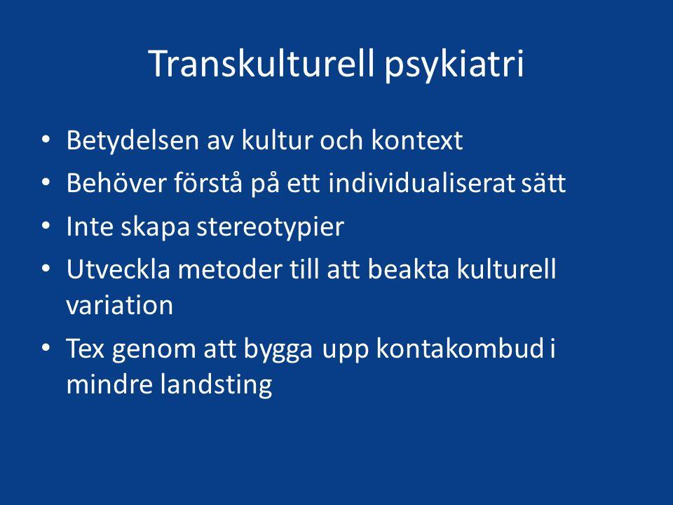 Transkulturell psykiatri Betydelsen av kultur och kontext Behöver förstå på ett individualiserat sätt Inte skapa stereotypier Utveckla metoder till att beakta kulturell variation Tex genom att bygga upp kontakombud i mindre landsting