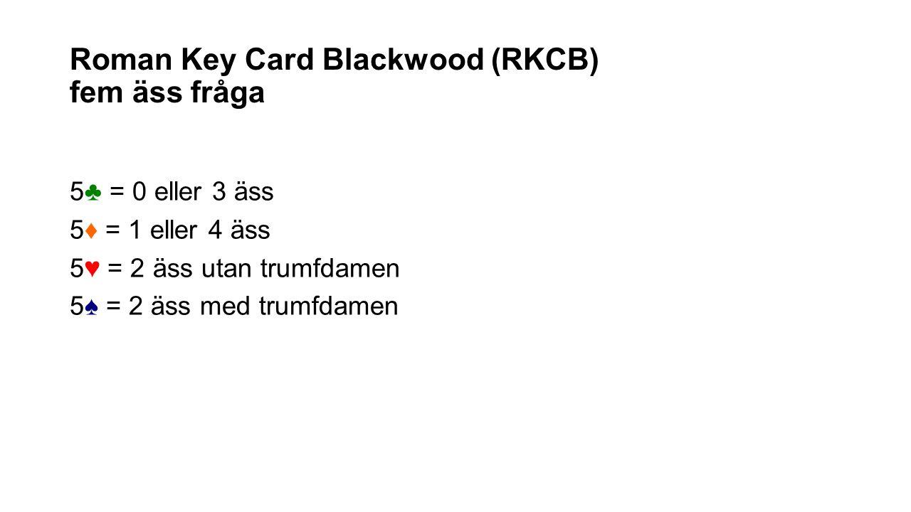 Roman Key Card Blackwood (RKCB) fem äss fråga 5♣ = 0 eller 3 äss 5♦ = 1 eller 4 äss 5♥ = 2 äss utan trumfdamen 5♠ = 2 äss med trumfdamen
