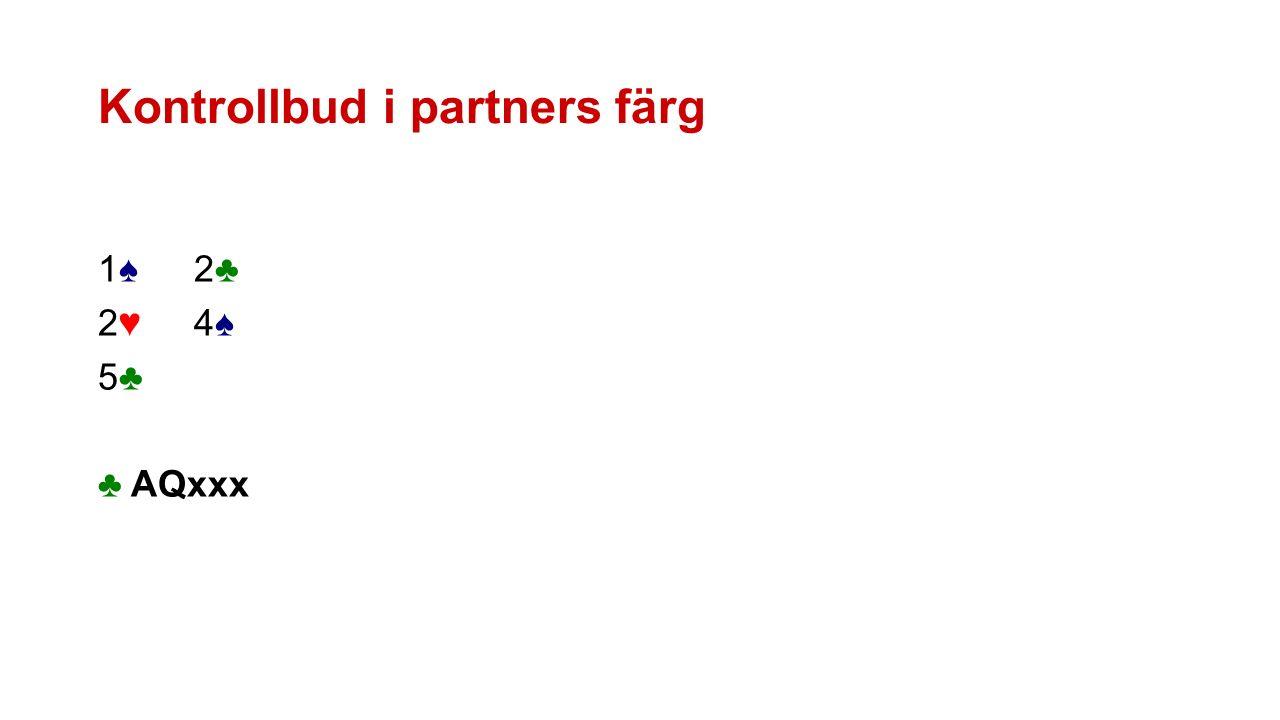 Kontrollbud i partners färg 1♠2♣1♠2♣ 2♥4♠2♥4♠ 5♣5♣ ♣ AQxxx