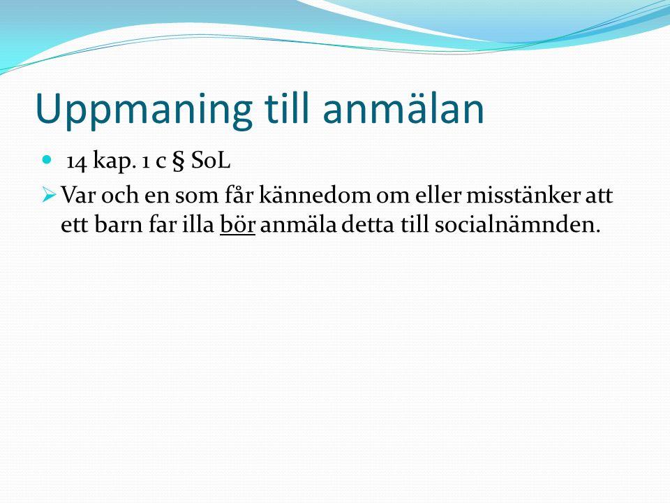 Uppmaning till anmälan 14 kap. 1 c § SoL  Var och en som får kännedom om eller misstänker att ett barn far illa bör anmäla detta till socialnämnden.