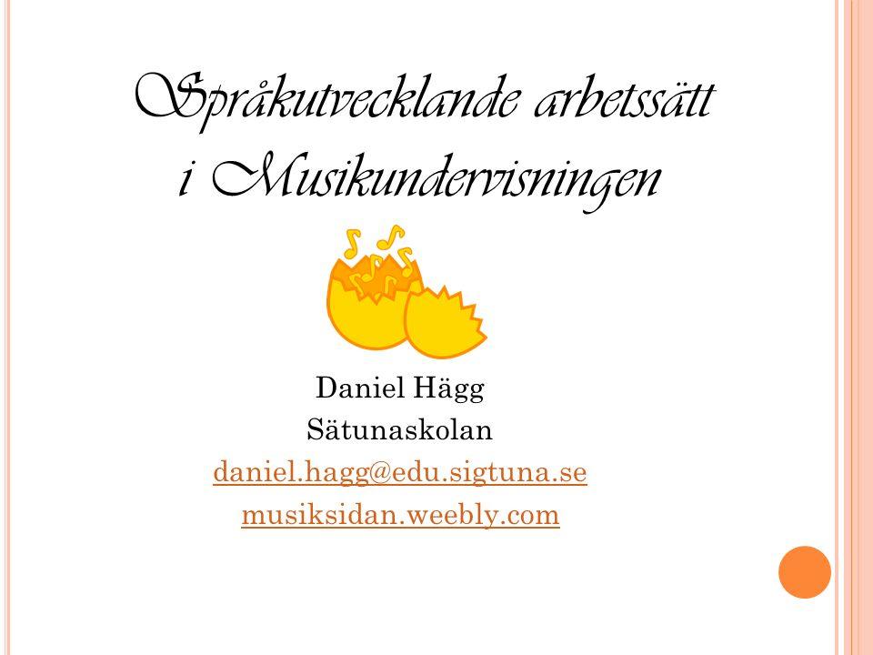 Daniel Hägg Sätunaskolan daniel.hagg@edu.sigtuna.se musiksidan.weebly.com Språkutvecklande arbetssätt i Musikundervisningen
