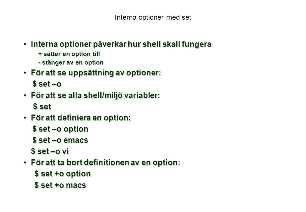 Interna optioner med set Interna optioner påverkar hur shell skall fungeraInterna optioner påverkar hur shell skall fungera + sätter en option till - stänger av en option För att se uppsättning av optioner:För att se uppsättning av optioner: $ set –o $ set –o För att se alla shell/miljö variabler:För att se alla shell/miljö variabler: $ set $ set För att definiera en option:För att definiera en option: $ set –o option $ set –o option $ set –o emacs $ set –o emacs $ set –o vi För att ta bort definitionen av en option:För att ta bort definitionen av en option: $ set +o option $ set +o option $ set +o macs $ set +o macs