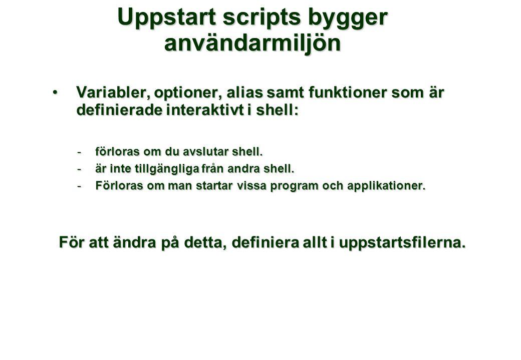 Uppstart scripts bygger användarmiljön Variabler, optioner, alias samt funktioner som är definierade interaktivt i shell:Variabler, optioner, alias samt funktioner som är definierade interaktivt i shell: -förloras om du avslutar shell.