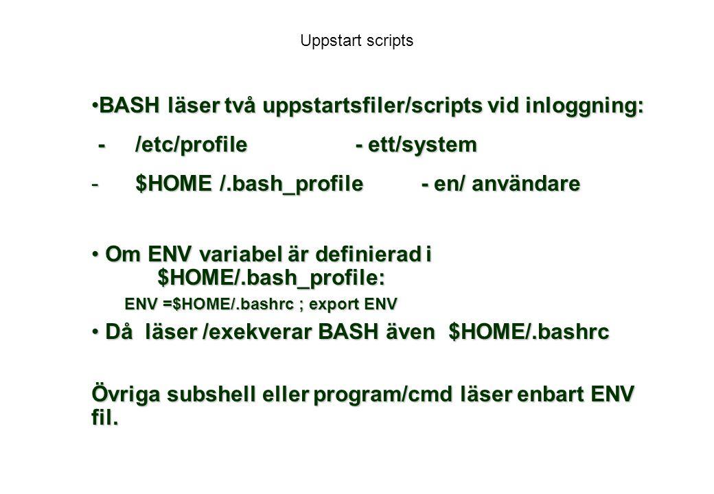 Uppstart scripts BASH läser två uppstartsfiler/scripts vid inloggning:BASH läser två uppstartsfiler/scripts vid inloggning: - /etc/profile- ett/system - /etc/profile- ett/system - $HOME /.bash_profile- en/ användare Om ENV variabel är definierad i $HOME/.bash_profile: Om ENV variabel är definierad i $HOME/.bash_profile: ENV =$HOME/.bashrc ; export ENV Då läser /exekverar BASH även $HOME/.bashrc Då läser /exekverar BASH även $HOME/.bashrc Övriga subshell eller program/cmd läser enbart ENV fil.