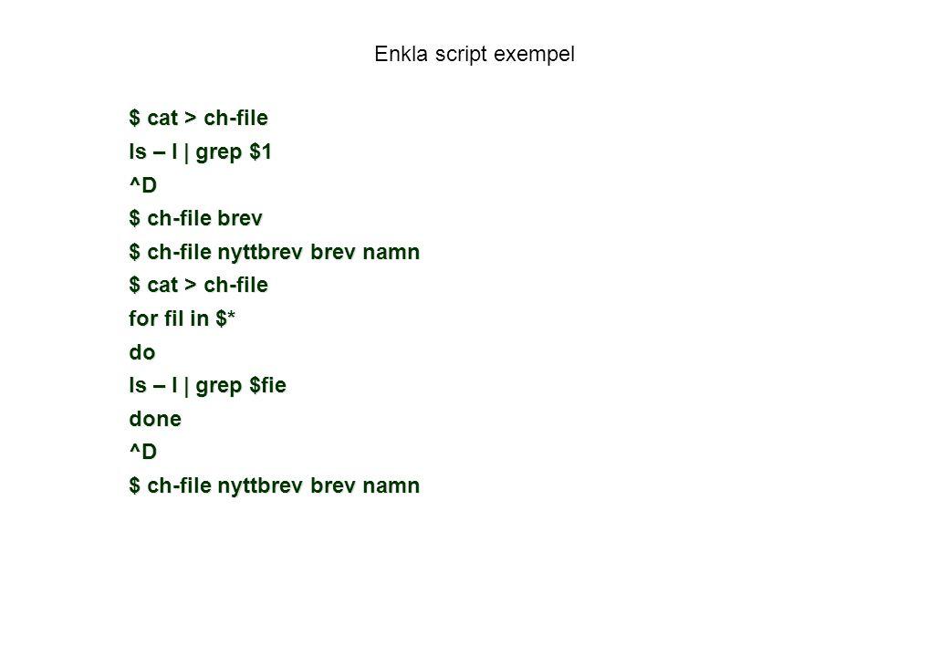 Enkla script exempel $ cat > ch-file ls – l | grep $1 ^D $ ch-file brev $ ch-file nyttbrev brev namn $ cat > ch-file for fil in $* do ls – l | grep $fie done^D $ ch-file nyttbrev brev namn