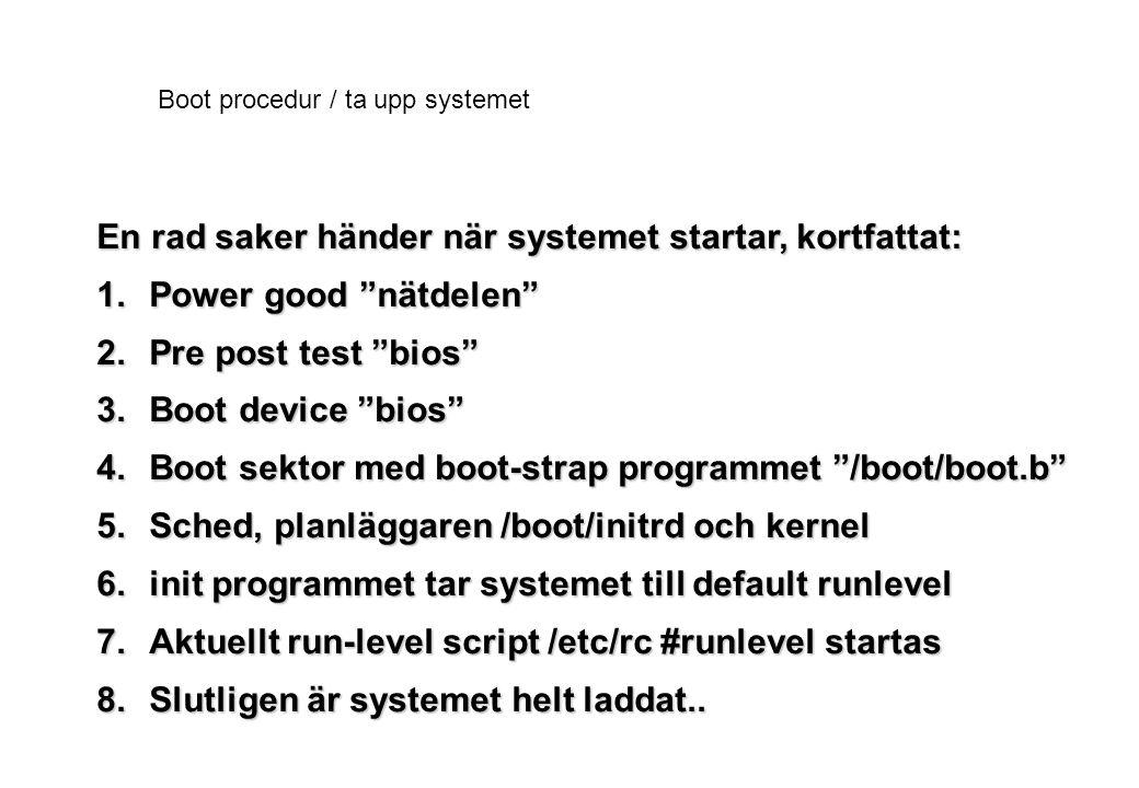 Boot procedur / ta upp systemet En rad saker händer när systemet startar, kortfattat: 1.Power good nätdelen 2.Pre post test bios 3.Boot device bios 4.Boot sektor med boot-strap programmet /boot/boot.b 5.Sched, planläggaren /boot/initrd och kernel 6.init programmet tar systemet till default runlevel 7.Aktuellt run-level script /etc/rc #runlevel startas 8.Slutligen är systemet helt laddat..
