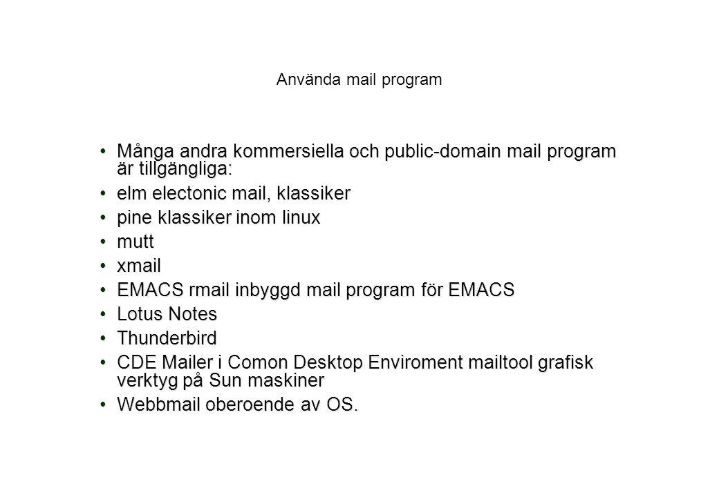 Använda mail program Många andra kommersiella och public-domain mail program är tillgängliga:Många andra kommersiella och public-domain mail program är tillgängliga: elm electonic mail, klassikerelm electonic mail, klassiker pine klassiker inom linuxpine klassiker inom linux muttmutt xmailxmail EMACS rmail inbyggd mail program för EMACSEMACS rmail inbyggd mail program för EMACS Lotus NotesLotus Notes ThunderbirdThunderbird CDE Mailer i Comon Desktop Enviroment mailtool grafisk verktyg på Sun maskinerCDE Mailer i Comon Desktop Enviroment mailtool grafisk verktyg på Sun maskiner Webbmail oberoende av OS.Webbmail oberoende av OS.