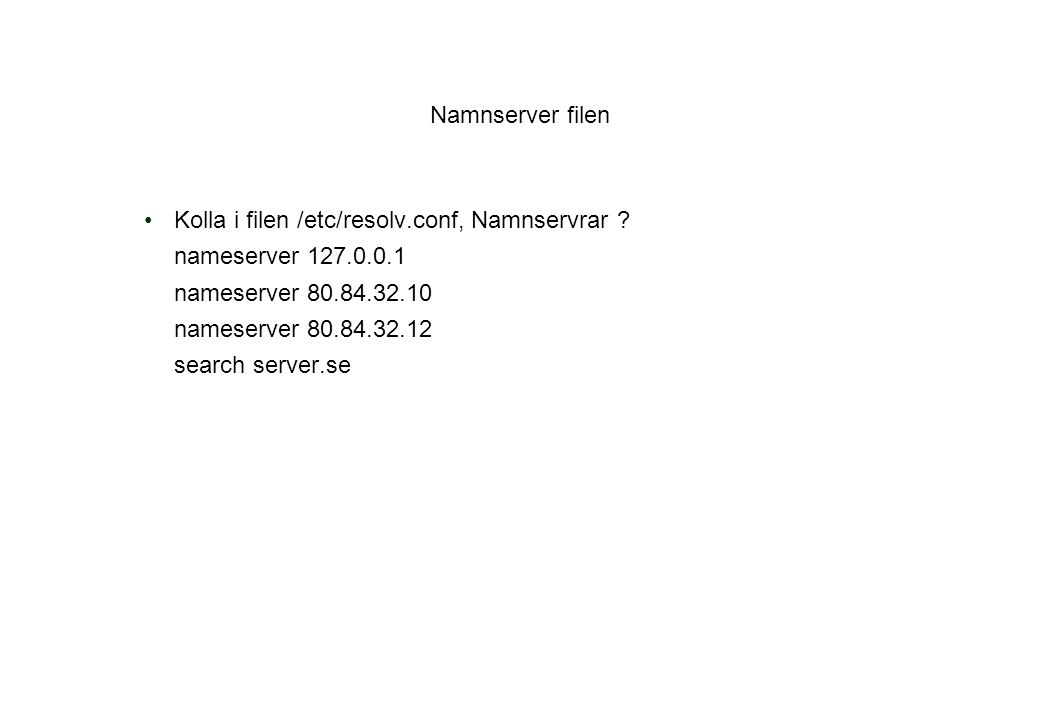 Namnserver filen Kolla i filen /etc/resolv.conf, Namnservrar ? nameserver 127.0.0.1 nameserver 80.84.32.10 nameserver 80.84.32.12 search server.se