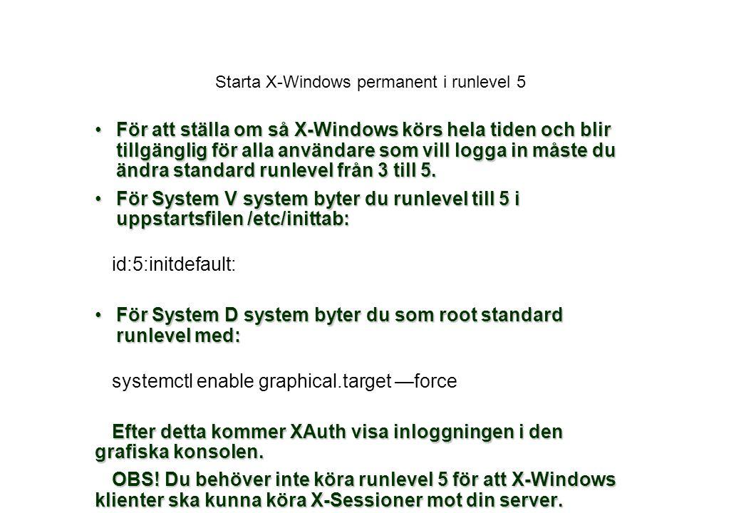 Starta X-Windows permanent i runlevel 5 För att ställa om så X-Windows körs hela tiden och blir tillgänglig för alla användare som vill logga in måste du ändra standard runlevel från 3 till 5.För att ställa om så X-Windows körs hela tiden och blir tillgänglig för alla användare som vill logga in måste du ändra standard runlevel från 3 till 5.