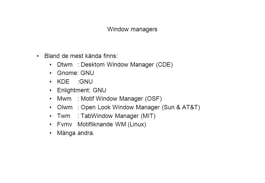 Window managers Bland de mest kända finns: Dtwm: Desktom Window Manager (CDE) Gnome: GNU KDE:GNU Enlightment: GNU Mwm: Motif Window Manager (OSF) Olwm: Open Look Window Manager (Sun & AT&T) Twm: TabWindow Manager (MIT) FvmvMotifliknande WM (Linux) Många andra.
