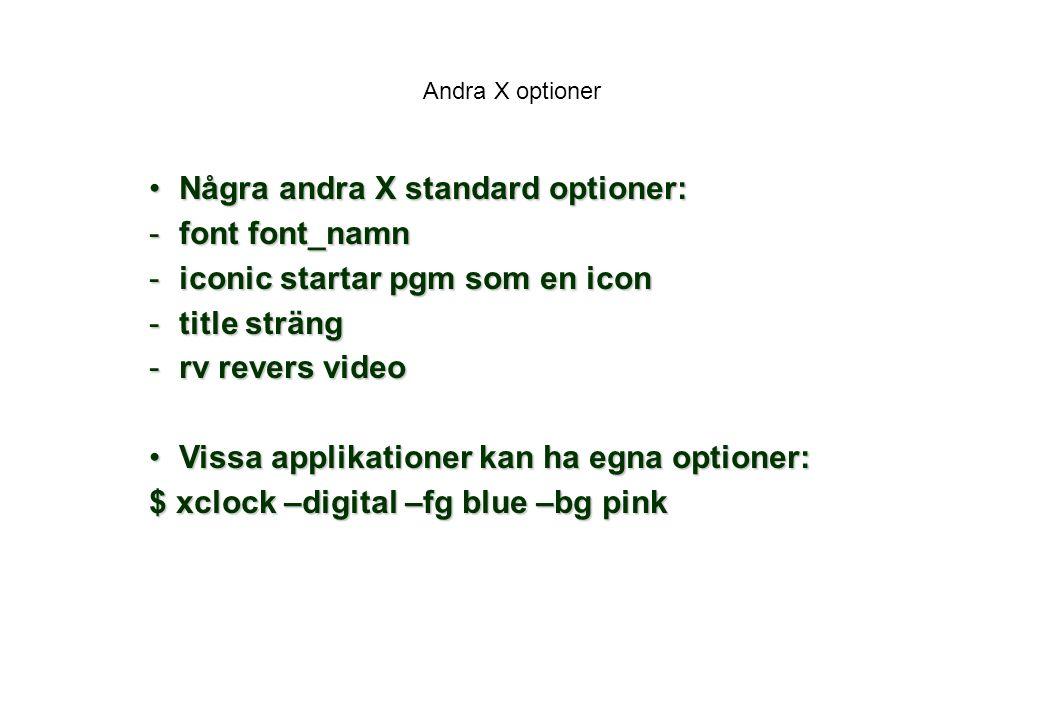 Andra X optioner Några andra X standard optioner:Några andra X standard optioner: -font font_namn -iconic startar pgm som en icon -title sträng -rv revers video Vissa applikationer kan ha egna optioner:Vissa applikationer kan ha egna optioner: $ xclock –digital –fg blue –bg pink