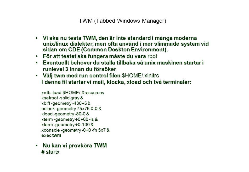 TWM (Tabbed Windows Manager) Vi ska nu testa TWM, den är inte standard i många moderna unix/linux dialekter, men ofta använd i mer slimmade system vid sidan om CDE (Common Deskton Environment).Vi ska nu testa TWM, den är inte standard i många moderna unix/linux dialekter, men ofta använd i mer slimmade system vid sidan om CDE (Common Deskton Environment).