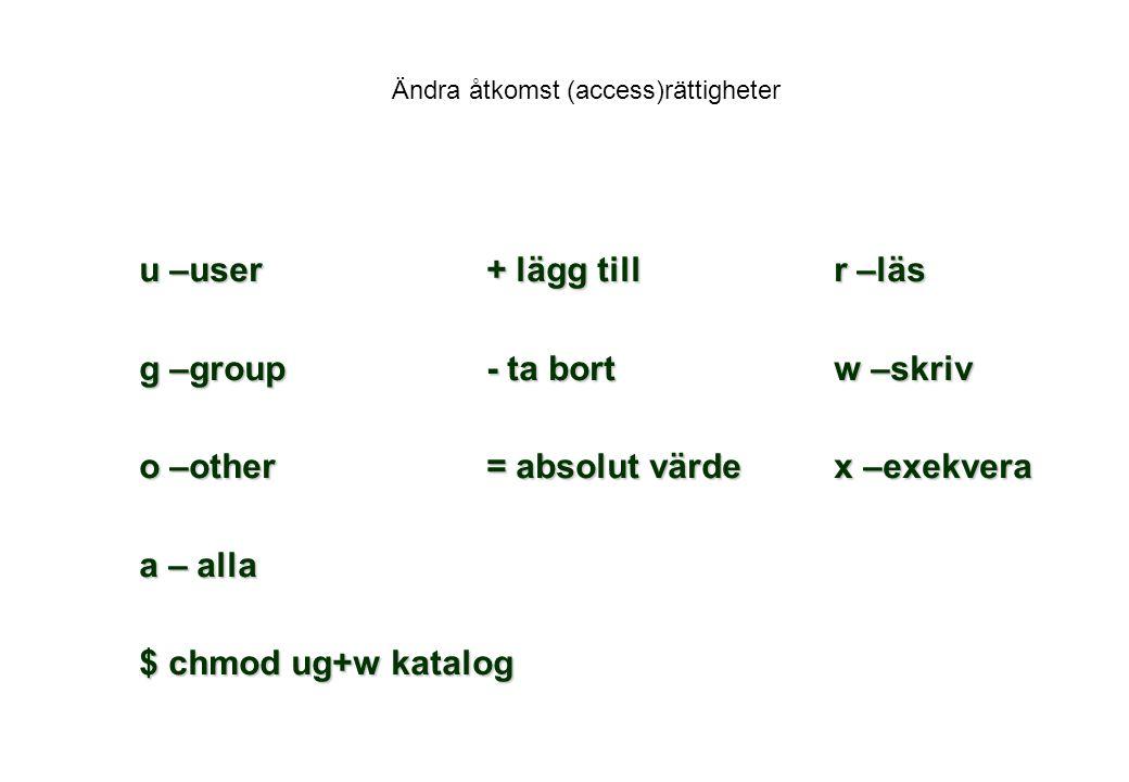 Ändra åtkomst (access)rättigheter u –user+ lägg tillr –läs g –group- ta bortw –skriv o –other= absolut värdex –exekvera a – alla $ chmod ug+w katalog