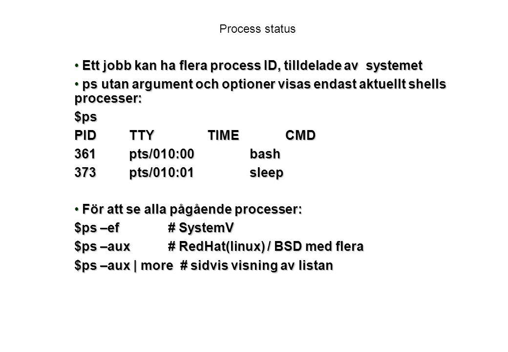 Process status Ett jobb kan ha flera process ID, tilldelade av systemet Ett jobb kan ha flera process ID, tilldelade av systemet ps utan argument och optioner visas endast aktuellt shells processer: ps utan argument och optioner visas endast aktuellt shells processer:$ps PIDTTYTIMECMD 361pts/010:00 bash 373pts/010:01 sleep För att se alla pågående processer: För att se alla pågående processer: $ps –ef# SystemV $ps –aux# RedHat(linux) / BSD med flera $ps –aux | more # sidvis visning av listan