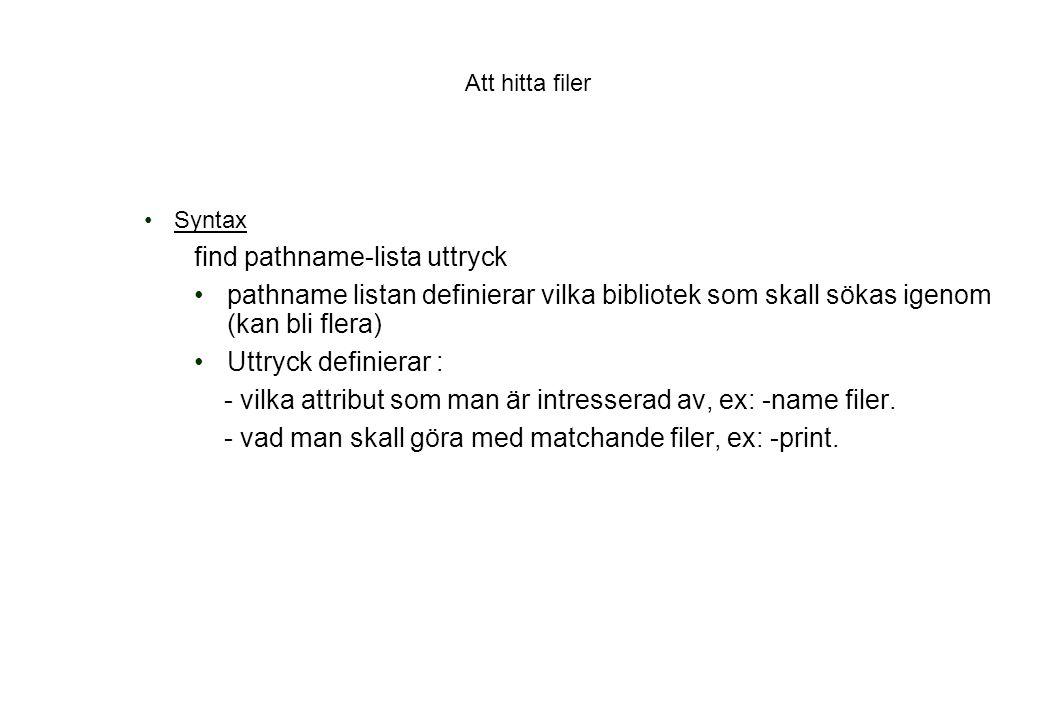 Att hitta filer Syntax find pathname-lista uttryck pathname listan definierar vilka bibliotek som skall sökas igenom (kan bli flera) Uttryck definierar : - vilka attribut som man är intresserad av, ex: -name filer.