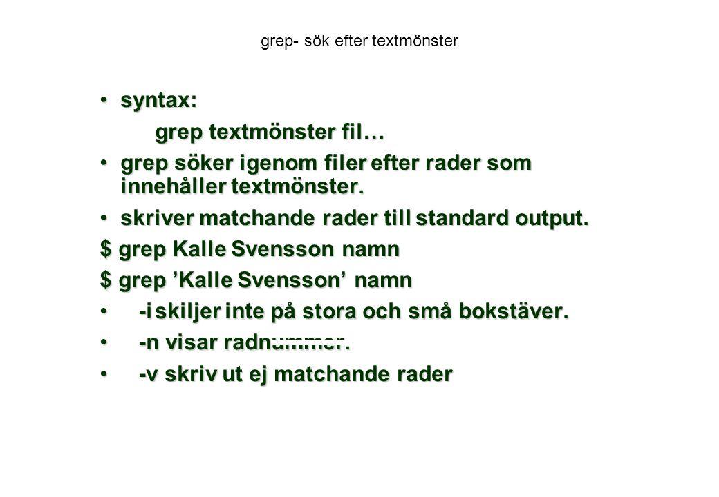 grep- sök efter textmönster syntax:syntax: grep textmönster fil… grep söker igenom filer efter rader som innehåller textmönster.grep söker igenom filer efter rader som innehåller textmönster.