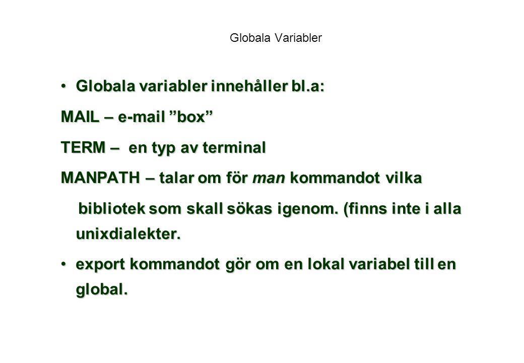 Globala Variabler Globala variabler innehåller bl.a:Globala variabler innehåller bl.a: MAIL – e-mail box TERM – en typ av terminal MANPATH – talar om för man kommandot vilka bibliotek som skall sökas igenom.