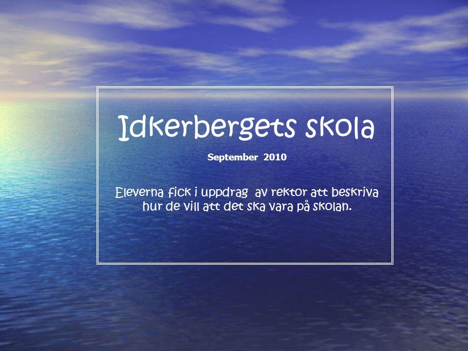 Idkerbergets skola September 2010 Eleverna fick i uppdrag av rektor att beskriva hur de vill att det ska vara på skolan.