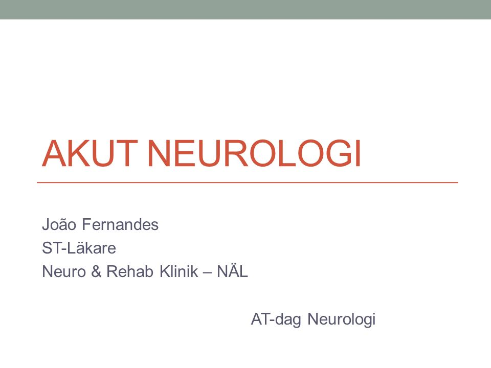 AKUT NEUROLOGI João Fernandes ST-Läkare Neuro & Rehab Klinik – NÄL AT-dag Neurologi