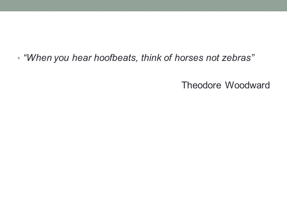 """""""When you hear hoofbeats, think of horses not zebras"""" Theodore Woodward"""