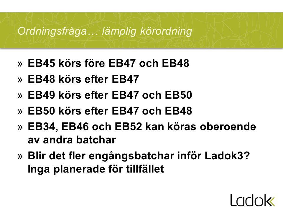 Ordningsfråga…lämplig körordning »EB45 körs före EB47 och EB48 »EB48 körs efter EB47 »EB49 körs efter EB47 och EB50 »EB50 körs efter EB47 och EB48 »EB34, EB46 och EB52 kan köras oberoende av andra batchar »Blir det fler engångsbatchar inför Ladok3.