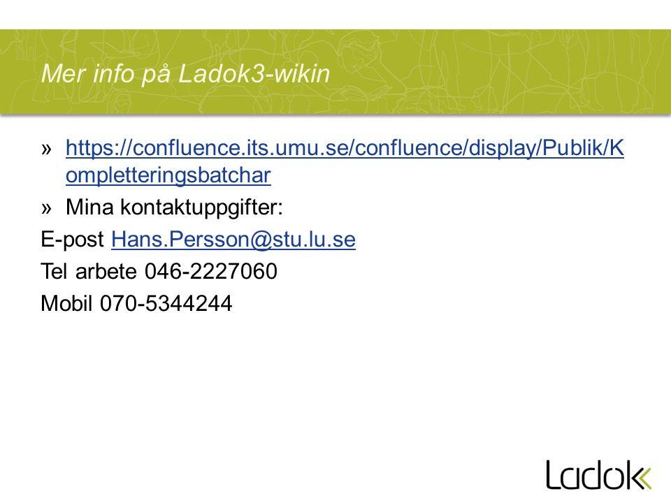 Mer info på Ladok3-wikin »https://confluence.its.umu.se/confluence/display/Publik/K ompletteringsbatcharhttps://confluence.its.umu.se/confluence/display/Publik/K ompletteringsbatchar »Mina kontaktuppgifter: E-post Hans.Persson@stu.lu.seHans.Persson@stu.lu.se Tel arbete 046-2227060 Mobil 070-5344244
