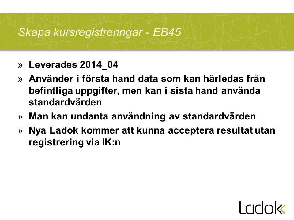 Skapa kursregistreringar - EB45 »Leverades 2014_04 »Använder i första hand data som kan härledas från befintliga uppgifter, men kan i sista hand använda standardvärden »Man kan undanta användning av standardvärden »Nya Ladok kommer att kunna acceptera resultat utan registrering via IK:n