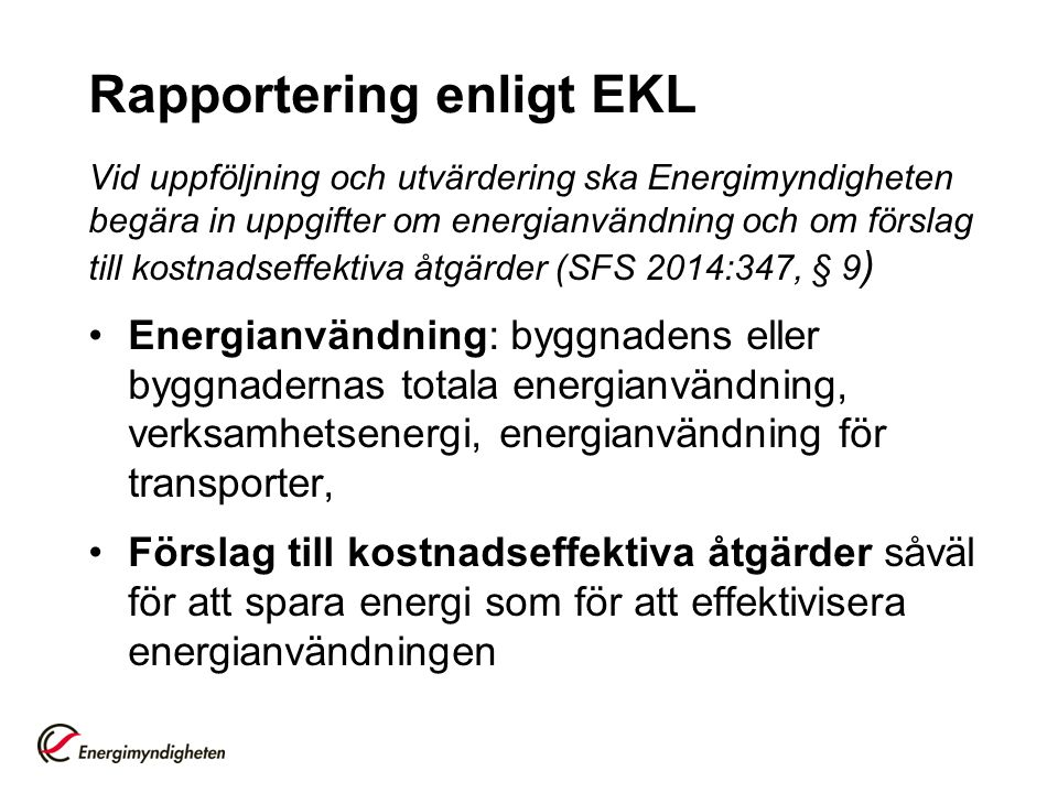 Rapportering enligt EKL Vid uppföljning och utvärdering ska Energimyndigheten begära in uppgifter om energianvändning och om förslag till kostnadseffektiva åtgärder (SFS 2014:347, § 9 ) Energianvändning: byggnadens eller byggnadernas totala energianvändning, verksamhetsenergi, energianvändning för transporter, Förslag till kostnadseffektiva åtgärder såväl för att spara energi som för att effektivisera energianvändningen