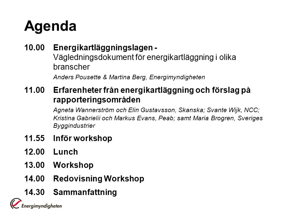 Agenda 10.00Energikartläggningslagen - Vägledningsdokument för energikartläggning i olika branscher Anders Pousette & Martina Berg, Energimyndigheten 11.00Erfarenheter från energikartläggning och förslag på rapporteringsområden Agneta Wannerström och Elin Gustavsson, Skanska; Svante Wijk, NCC; Kristina Gabrielii och Markus Evans, Peab; samt Maria Brogren, Sveriges Byggindustrier 11.55Inför workshop 12.00Lunch 13.00Workshop 14.00Redovisning Workshop 14.30Sammanfattning