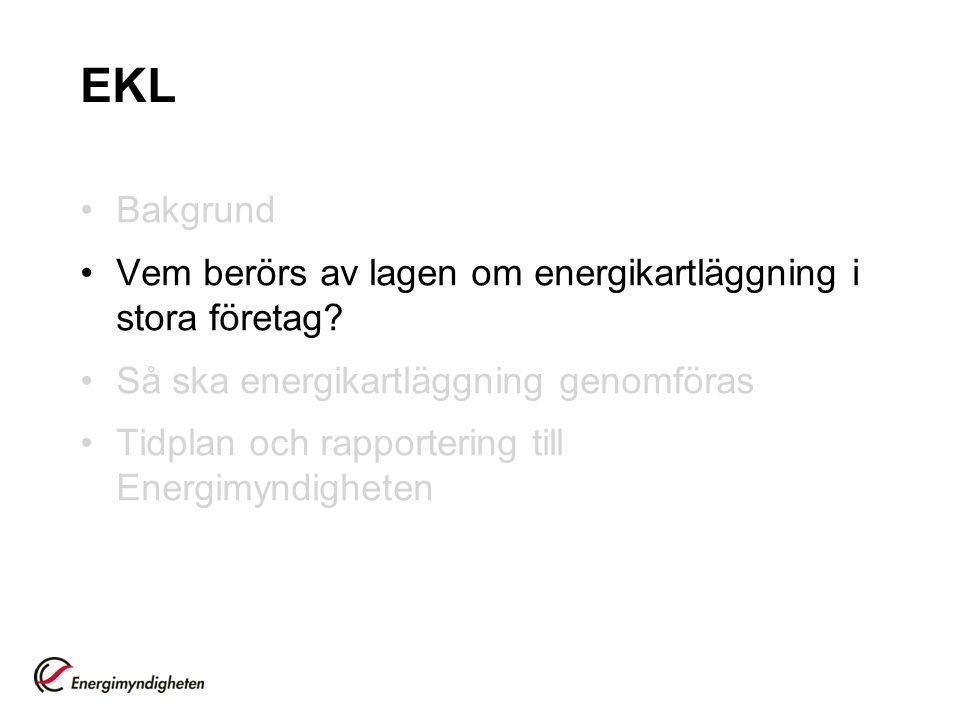 EKL Bakgrund Vem berörs av lagen om energikartläggning i stora företag? Så ska energikartläggning genomföras Tidplan och rapportering till Energimyndi