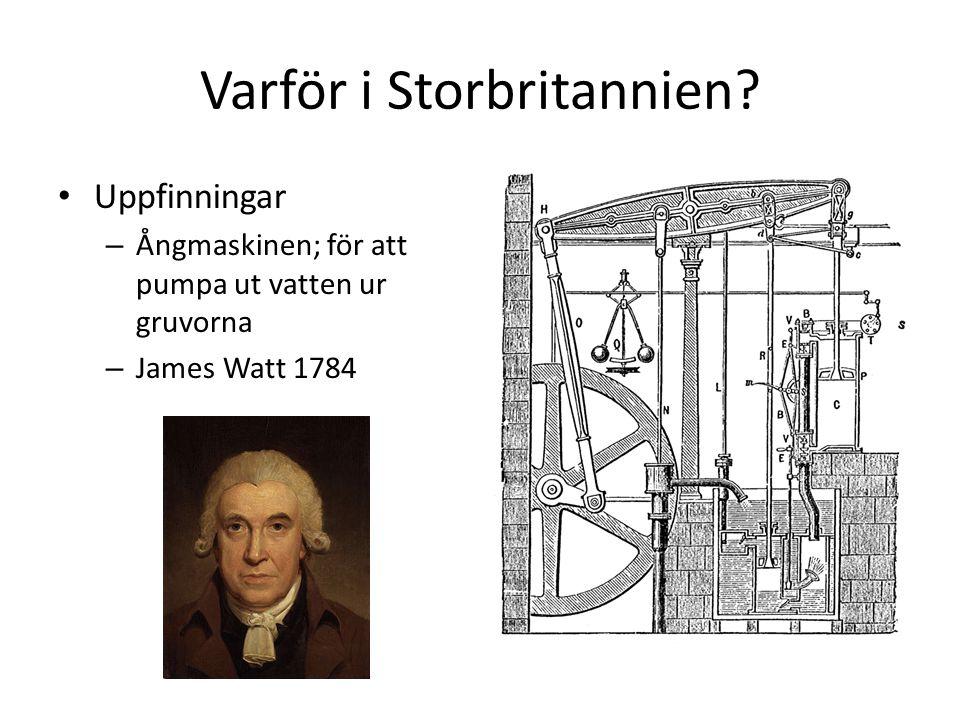 Varför i Storbritannien? Uppfinningar – Ångmaskinen; för att pumpa ut vatten ur gruvorna – James Watt 1784