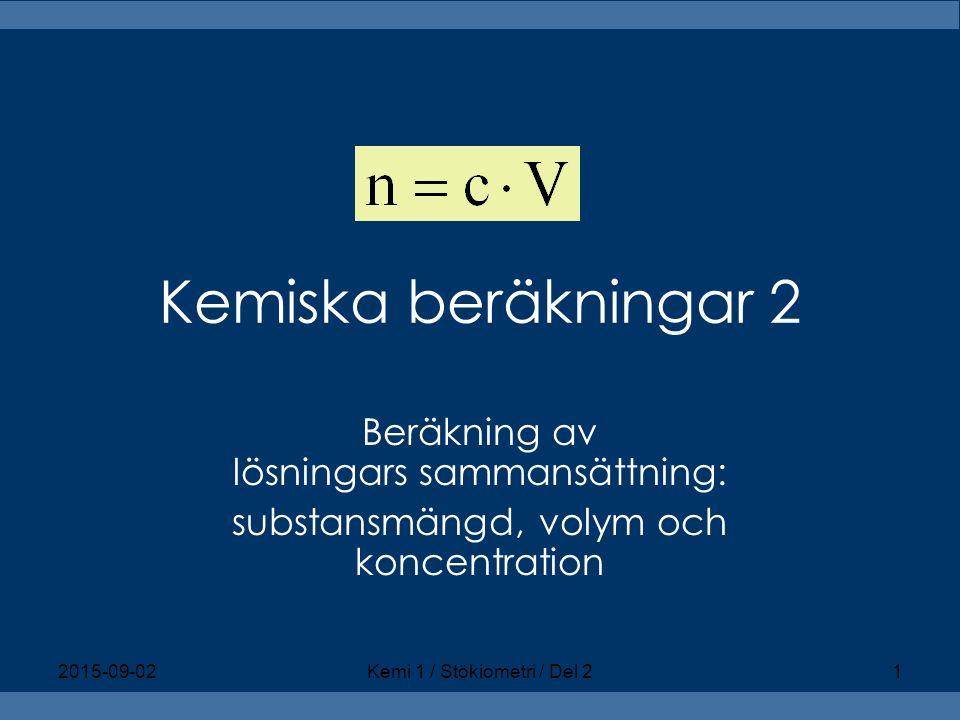Kemiska beräkningar 2 Beräkning av lösningars sammansättning: substansmängd, volym och koncentration 2015-09-02Kemi 1 / Stökiometri / Del 21