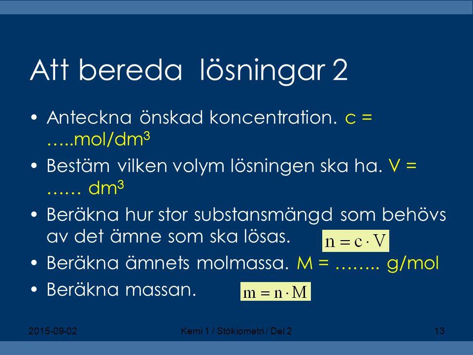 Att bereda lösningar 2 Anteckna önskad koncentration. c = …..mol/dm 3 Bestäm vilken volym lösningen ska ha. V = …… dm 3 Beräkna hur stor substansmängd