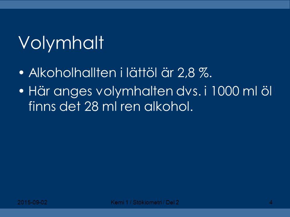 Volymhalt Alkoholhallten i lättöl är 2,8 %. Här anges volymhalten dvs. i 1000 ml öl finns det 28 ml ren alkohol. 2015-09-02Kemi 1 / Stökiometri / Del