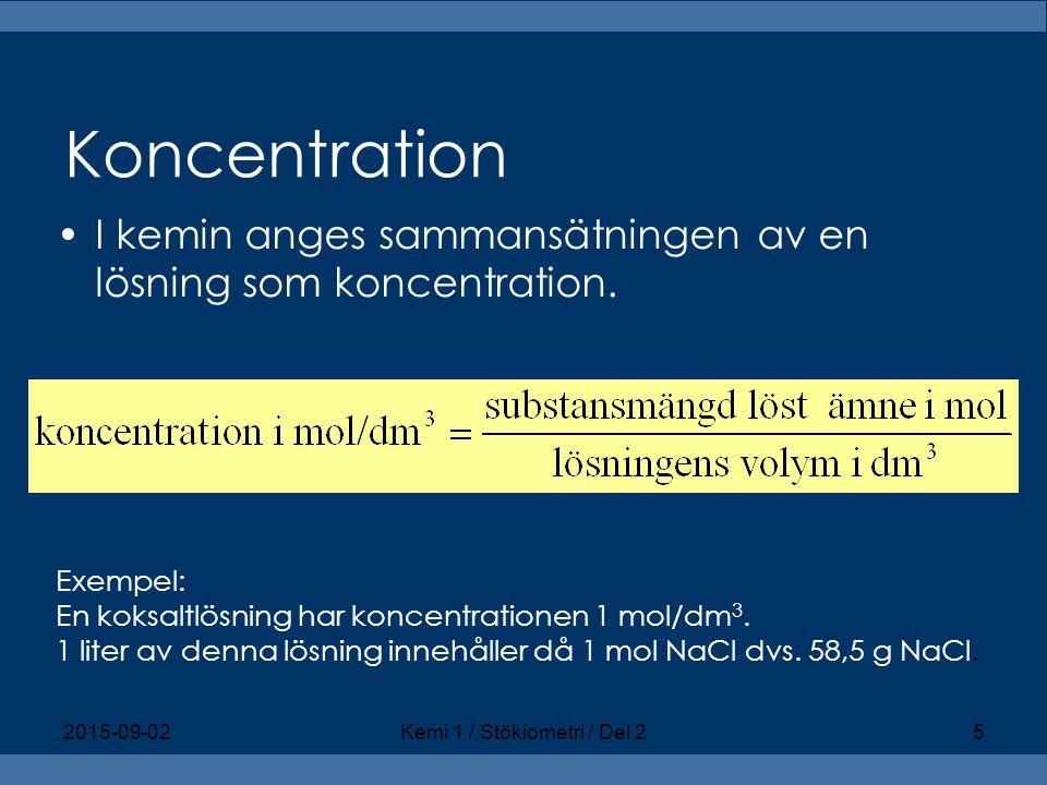 Koncentration I kemin anges sammansätningen av en lösning som koncentration. Exempel: En koksaltlösning har koncentrationen 1 mol/dm 3. 1 liter av den