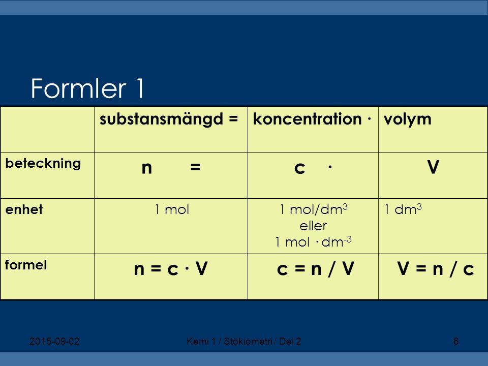 Formler 1 substansmängd =koncentration ∙volym beteckning n =c ∙V enhet 1 mol1 mol/dm 3 eller 1 mol · dm -3 1 dm 3 formel n = c ∙ V c = n / V V = n / c 2015-09-02Kemi 1 / Stökiometri / Del 26