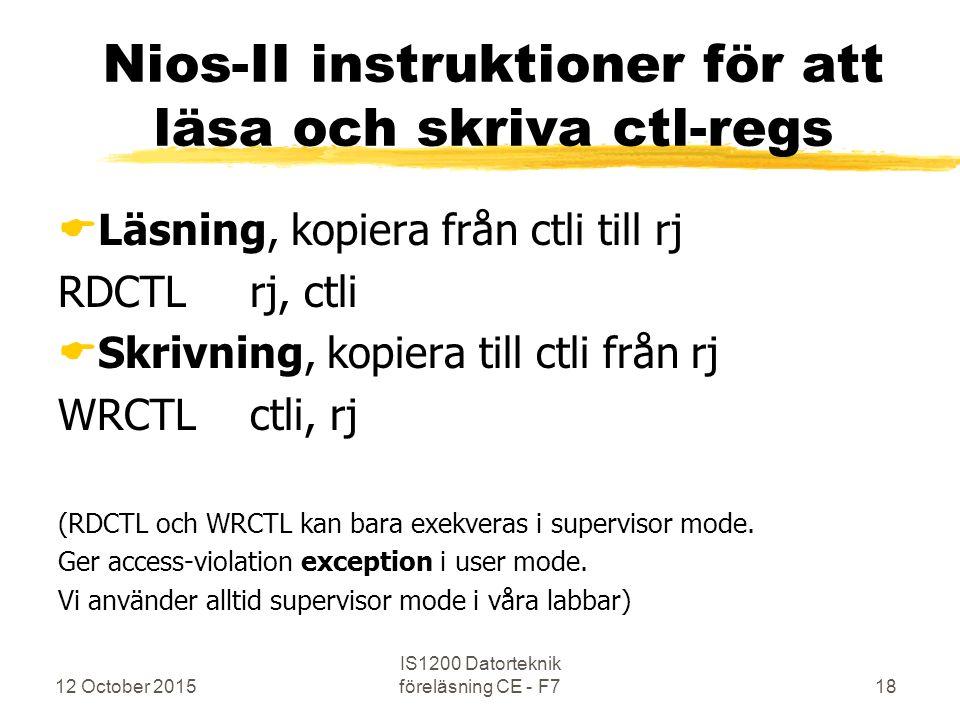12 October 2015 IS1200 Datorteknik föreläsning CE - F718 Nios-II instruktioner för att läsa och skriva ctl-regs  Läsning, kopiera från ctli till rj RDCTLrj, ctli  Skrivning, kopiera till ctli från rj WRCTLctli, rj (RDCTL och WRCTL kan bara exekveras i supervisor mode.