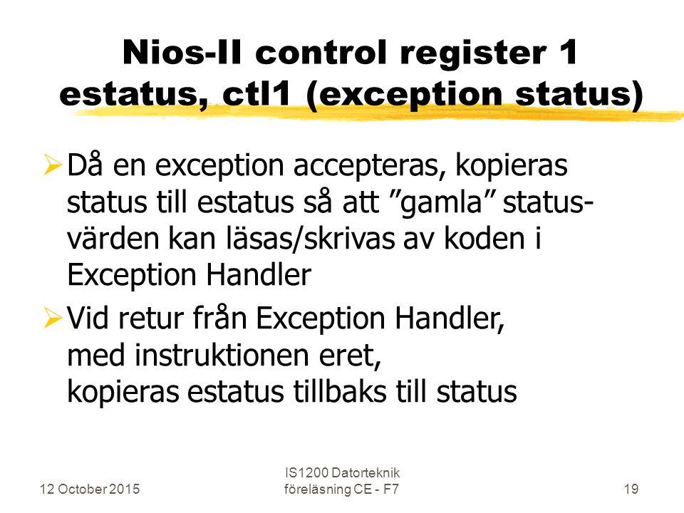12 October 2015 IS1200 Datorteknik föreläsning CE - F719 Nios-II control register 1 estatus, ctl1 (exception status)  Då en exception accepteras, kop