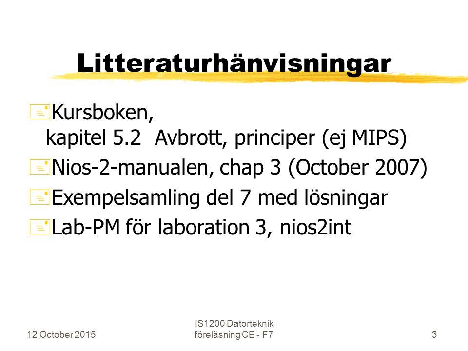 12 October 2015 IS1200 Datorteknik föreläsning CE - F73 Litteraturhänvisningar +Kursboken, kapitel 5.2 Avbrott, principer (ej MIPS) +Nios-2-manualen, chap 3 (October 2007) +Exempelsamling del 7 med lösningar +Lab-PM för laboration 3, nios2int