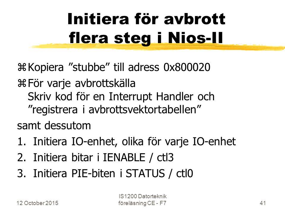 12 October 2015 IS1200 Datorteknik föreläsning CE - F741 Initiera för avbrott flera steg i Nios-II zKopiera stubbe till adress 0x800020 zFör varje avbrottskälla Skriv kod för en Interrupt Handler och registrera i avbrottsvektortabellen samt dessutom 1.Initiera IO-enhet, olika för varje IO-enhet 2.Initiera bitar i IENABLE / ctl3 3.Initiera PIE-biten i STATUS / ctl0