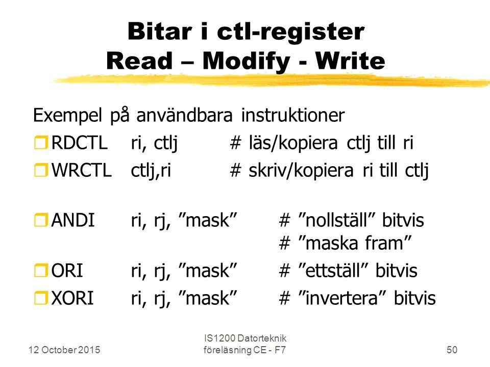 12 October 2015 IS1200 Datorteknik föreläsning CE - F750 Bitar i ctl-register Read – Modify - Write Exempel på användbara instruktioner rRDCTL ri, ctlj# läs/kopiera ctlj till ri rWRCTLctlj,ri # skriv/kopiera ri till ctlj rANDIri, rj, mask # nollställ bitvis # maska fram rORIri, rj, mask # ettställ bitvis rXORIri, rj, mask # invertera bitvis
