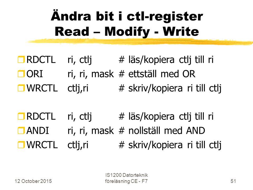 12 October 2015 IS1200 Datorteknik föreläsning CE - F751 Ändra bit i ctl-register Read – Modify - Write rRDCTL ri, ctlj# läs/kopiera ctlj till ri rORIri, ri, mask# ettställ med OR rWRCTLctlj,ri # skriv/kopiera ri till ctlj rRDCTL ri, ctlj# läs/kopiera ctlj till ri rANDIri, ri, mask# nollställ med AND rWRCTLctlj,ri # skriv/kopiera ri till ctlj