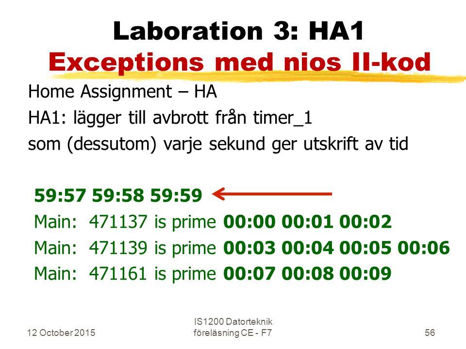 12 October 2015 IS1200 Datorteknik föreläsning CE - F756 Laboration 3: HA1 Exceptions med nios II-kod Home Assignment – HA HA1: lägger till avbrott från timer_1 som (dessutom) varje sekund ger utskrift av tid 59:57 59:58 59:59 Main: 471137 is prime 00:00 00:01 00:02 Main: 471139 is prime 00:03 00:04 00:05 00:06 Main: 471161 is prime 00:07 00:08 00:09