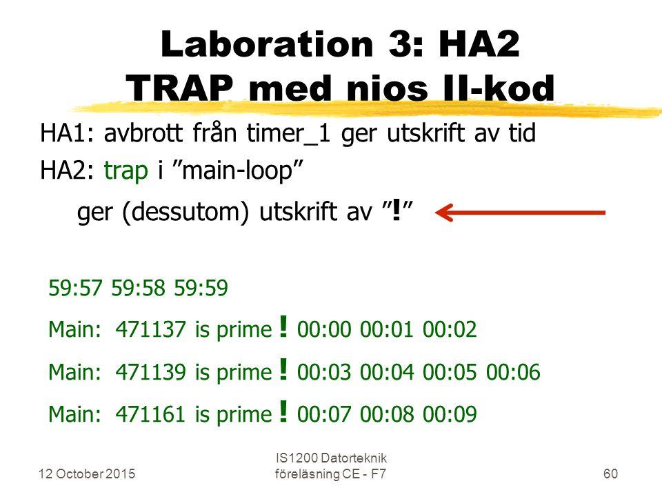 12 October 2015 IS1200 Datorteknik föreläsning CE - F760 Laboration 3: HA2 TRAP med nios II-kod HA1: avbrott från timer_1 ger utskrift av tid HA2: trap i main-loop ger (dessutom) utskrift av .