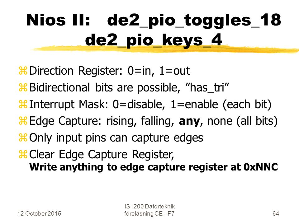 12 October 2015 IS1200 Datorteknik föreläsning CE - F764 Nios II: de2_pio_toggles_18 de2_pio_keys_4 zDirection Register: 0=in, 1=out zBidirectional bits are possible, has_tri zInterrupt Mask: 0=disable, 1=enable (each bit) zEdge Capture: rising, falling, any, none (all bits) zOnly input pins can capture edges zClear Edge Capture Register, Write anything to edge capture register at 0xNNC