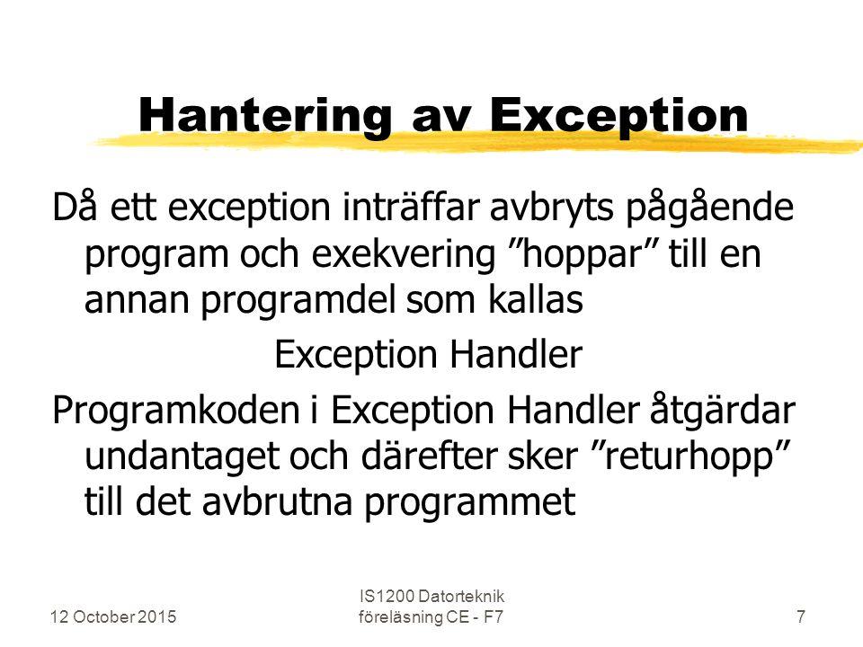 Hantering av Exception Då ett exception inträffar avbryts pågående program och exekvering hoppar till en annan programdel som kallas Exception Handler Programkoden i Exception Handler åtgärdar undantaget och därefter sker returhopp till det avbrutna programmet 12 October 2015 IS1200 Datorteknik föreläsning CE - F77