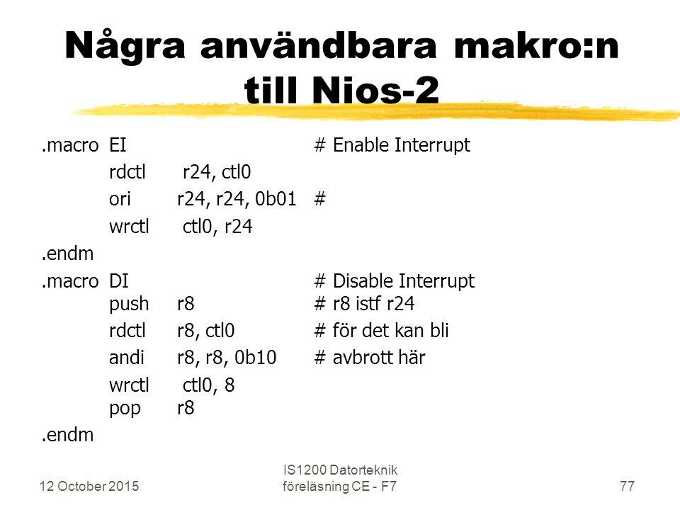 12 October 2015 IS1200 Datorteknik föreläsning CE - F777 Några användbara makro:n till Nios-2.macroEI# Enable Interrupt rdctl r24, ctl0 orir24, r24, 0b01# wrctl ctl0, r24.endm.macroDI# Disable Interrupt pushr8# r8 istf r24 rdctlr8, ctl0# för det kan bli andir8, r8, 0b10# avbrott här wrctl ctl0, 8 popr8.endm