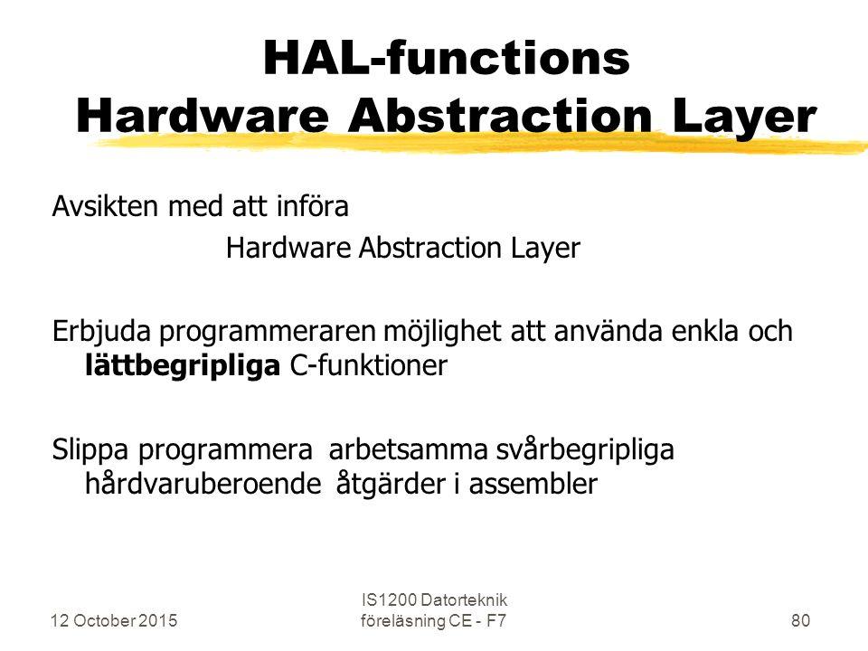 12 October 2015 IS1200 Datorteknik föreläsning CE - F780 HAL-functions Hardware Abstraction Layer Avsikten med att införa Hardware Abstraction Layer Erbjuda programmeraren möjlighet att använda enkla och lättbegripliga C-funktioner Slippa programmera arbetsamma svårbegripliga hårdvaruberoende åtgärder i assembler