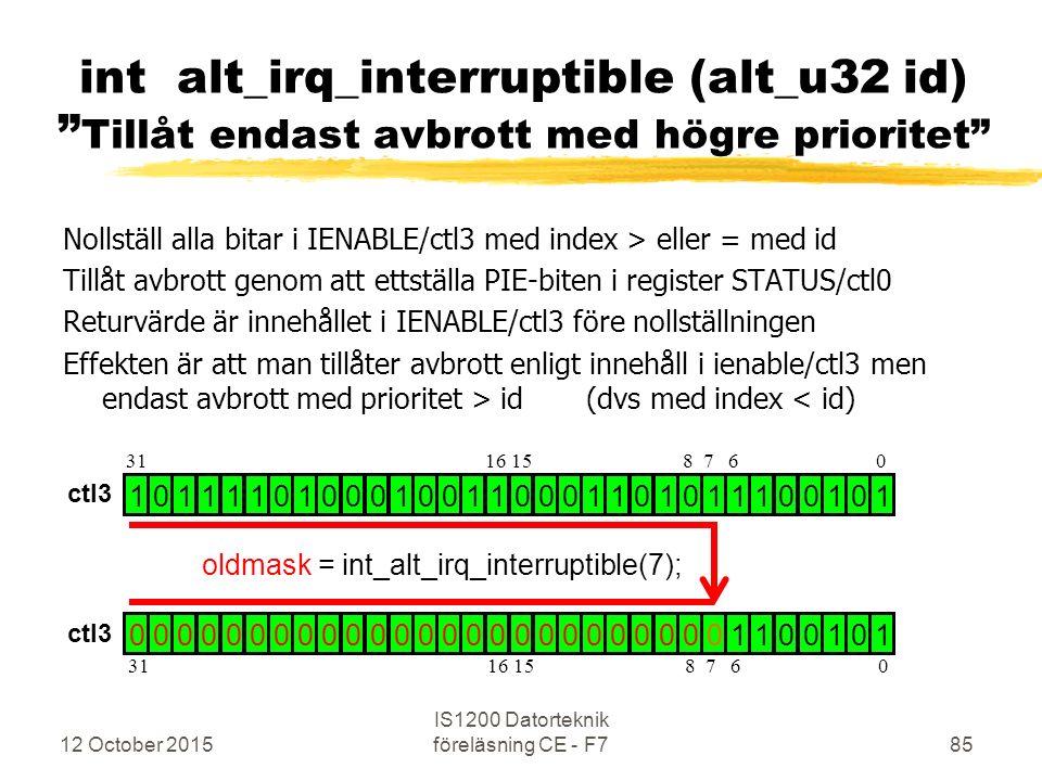 Nollställ alla bitar i IENABLE/ctl3 med index > eller = med id Tillåt avbrott genom att ettställa PIE-biten i register STATUS/ctl0 Returvärde är innehållet i IENABLE/ctl3 före nollställningen Effekten är att man tillåter avbrott enligt innehåll i ienable/ctl3 men endast avbrott med prioritet > id (dvs med index < id) 12 October 2015 IS1200 Datorteknik föreläsning CE - F785 int alt_irq_interruptible (alt_u32 id) Tillåt endast avbrott med högre prioritet 1 0 1 1 1 1 0 1 0 0 0 1 0 0 1 1 0 0 0 1 1 0 1 0 1 1 1 0 0 1 0 1 0 0 0 0 0 0 0 0 0 0 0 0 0 0 0 0 0 0 0 0 0 0 0 0 0 1 1 0 0 1 0 1 oldmask = int_alt_irq_interruptible(7); 31 16 15 8 7 6 0 ctl3