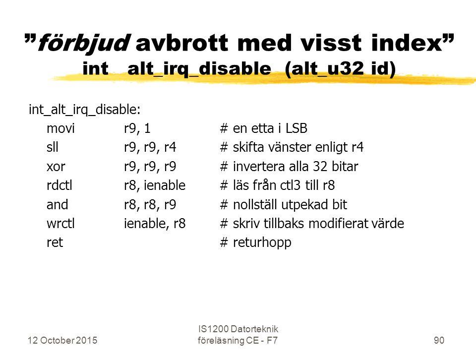 12 October 2015 IS1200 Datorteknik föreläsning CE - F790 förbjud avbrott med visst index int alt_irq_disable (alt_u32 id) int_alt_irq_disable: movir9, 1# en etta i LSB sllr9, r9, r4# skifta vänster enligt r4 xorr9, r9, r9# invertera alla 32 bitar rdctlr8, ienable# läs från ctl3 till r8 andr8, r8, r9# nollställ utpekad bit wrctlienable, r8# skriv tillbaks modifierat värde ret# returhopp